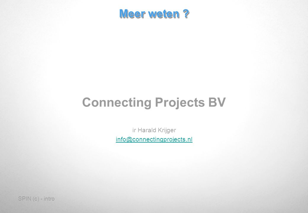 SPIN (c) - intro Meer weten ? Connecting Projects BV ir Harald Krijger info@connectingprojects.nl