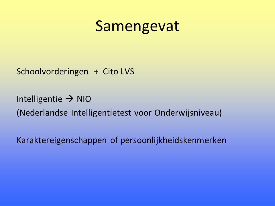 Samengevat Schoolvorderingen + Cito LVS Intelligentie  NIO (Nederlandse Intelligentietest voor Onderwijsniveau) Karaktereigenschappen of persoonlijkheidskenmerken