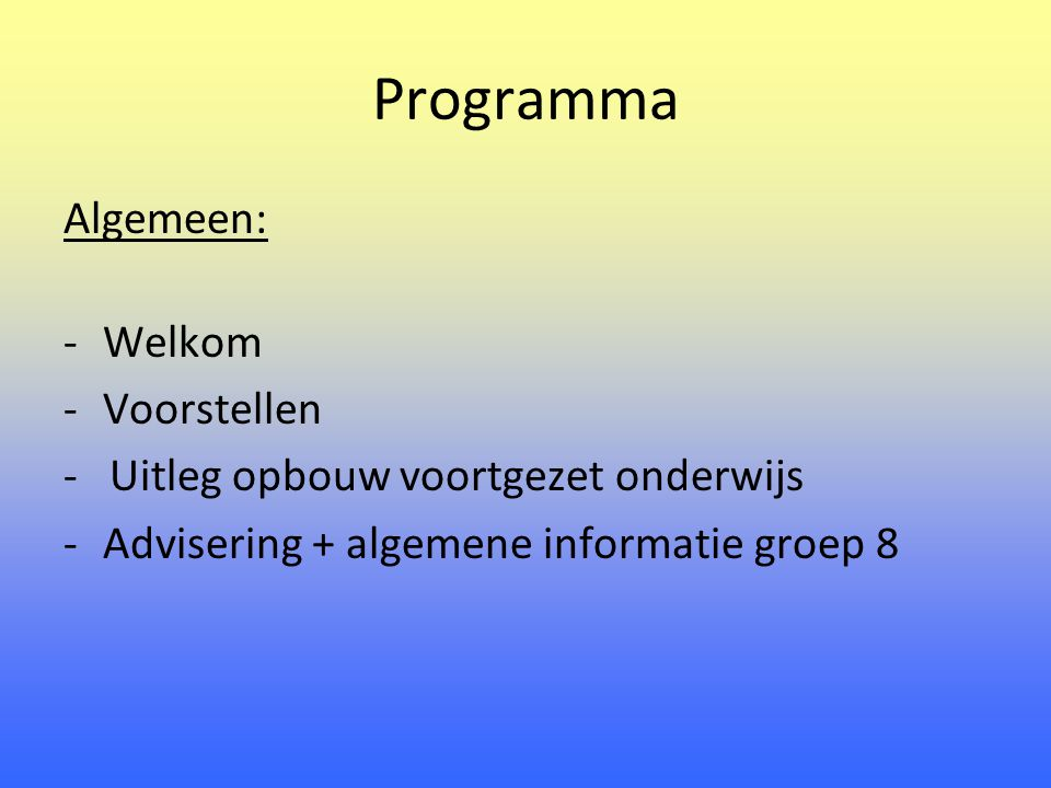 Programma Algemeen: -Welkom -Voorstellen - Uitleg opbouw voortgezet onderwijs -Advisering + algemene informatie groep 8