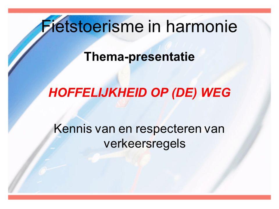 Fietstoerisme in harmonie Thema-presentatie HOFFELIJKHEID OP (DE) WEG Kennis van en respecteren van verkeersregels