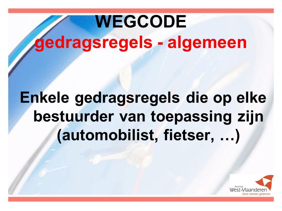 WEGCODE gedragsregels - algemeen Enkele gedragsregels die op elke bestuurder van toepassing zijn (automobilist, fietser, …)