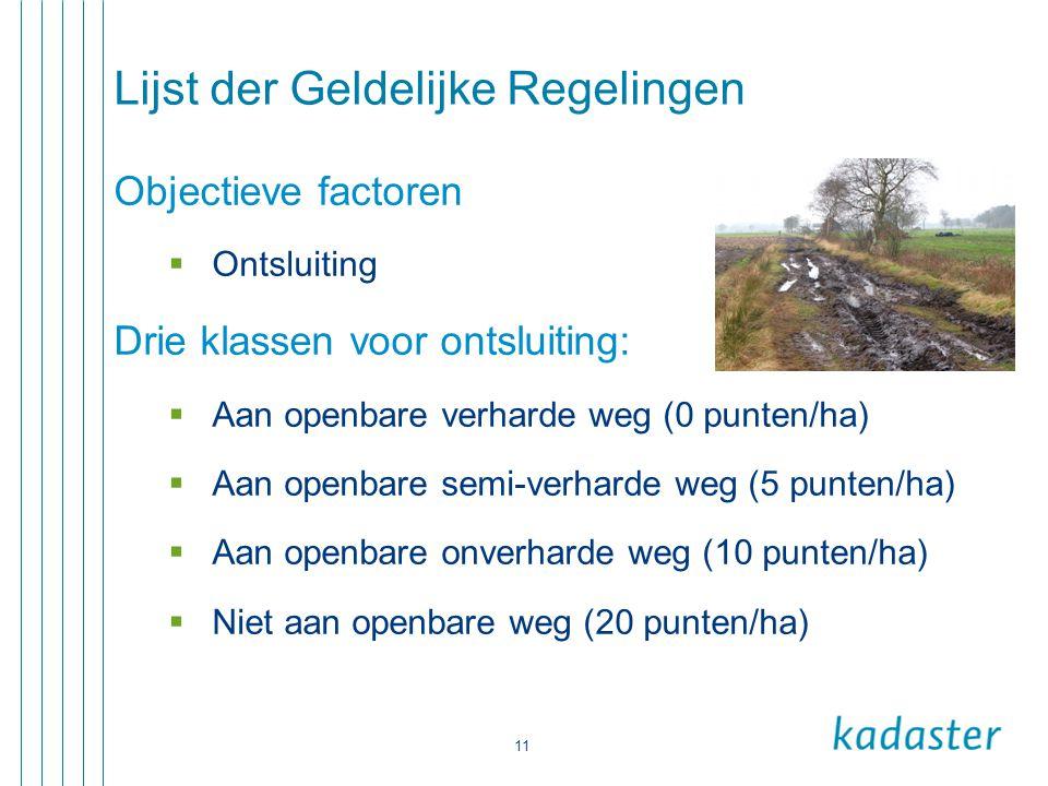 11 Lijst der Geldelijke Regelingen Objectieve factoren  Ontsluiting Drie klassen voor ontsluiting:  Aan openbare verharde weg (0 punten/ha)  Aan op