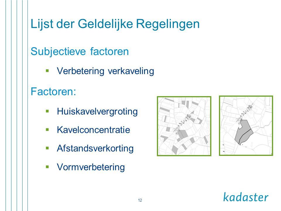 12 Lijst der Geldelijke Regelingen Subjectieve factoren  Verbetering verkaveling Factoren:  Huiskavelvergroting  Kavelconcentratie  Afstandsverkor