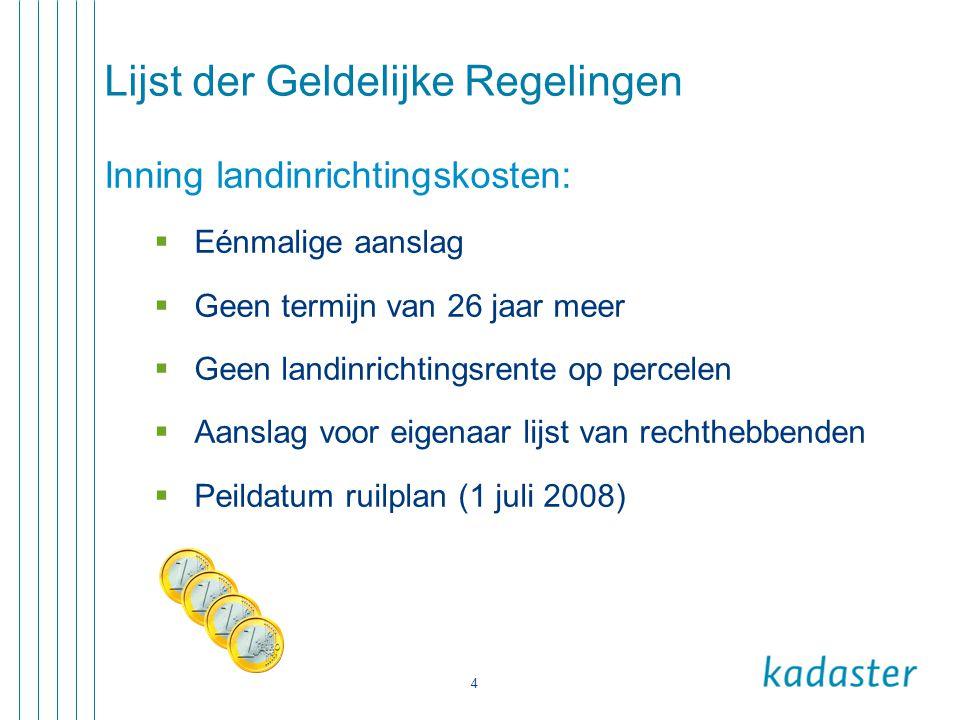 4 Lijst der Geldelijke Regelingen Inning landinrichtingskosten:  Eénmalige aanslag  Geen termijn van 26 jaar meer  Geen landinrichtingsrente op per