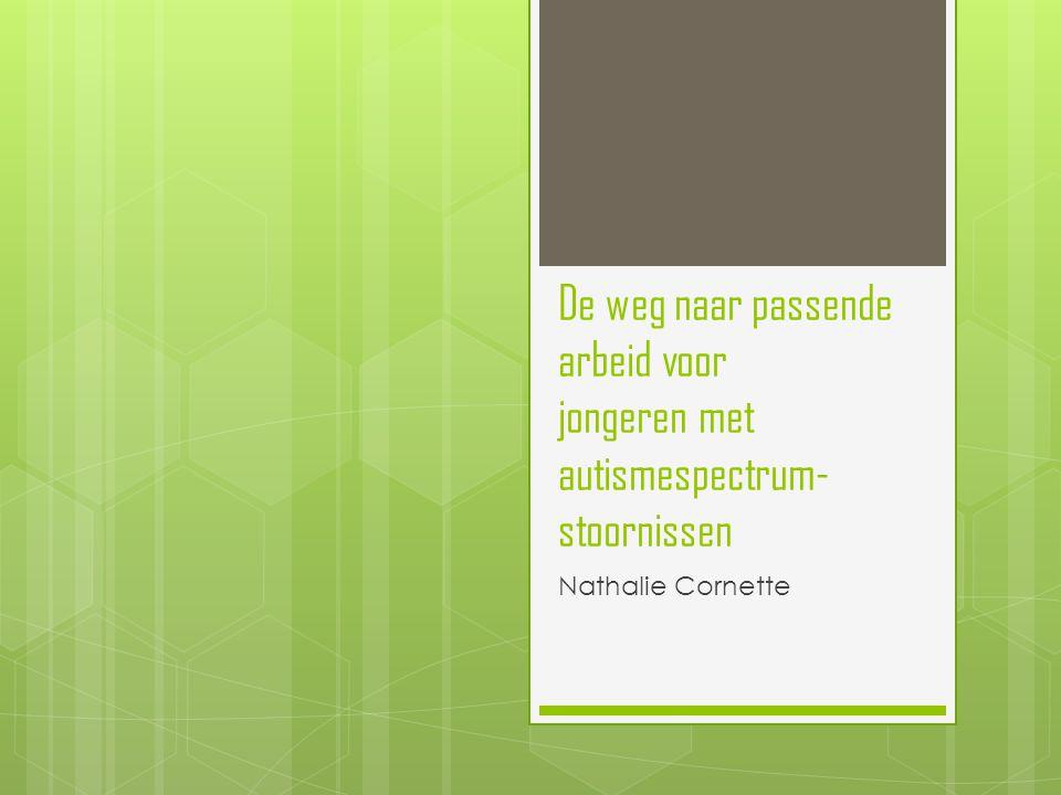 De weg naar passende arbeid voor jongeren met autismespectrum- stoornissen Nathalie Cornette