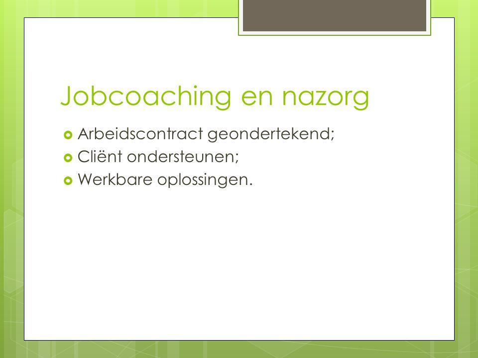 Jobcoaching en nazorg  Arbeidscontract geondertekend;  Cliënt ondersteunen;  Werkbare oplossingen.