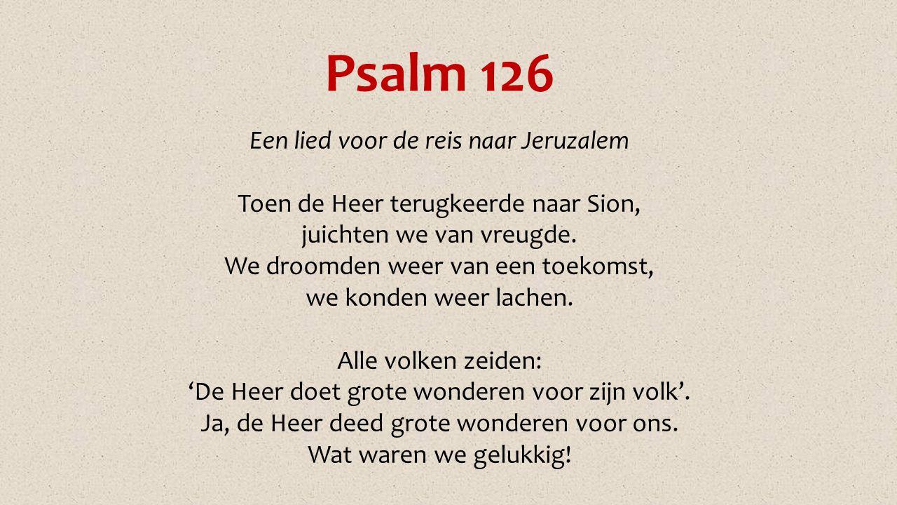 Psalm 126 Een lied voor de reis naar Jeruzalem Toen de Heer terugkeerde naar Sion, juichten we van vreugde. We droomden weer van een toekomst, we kond