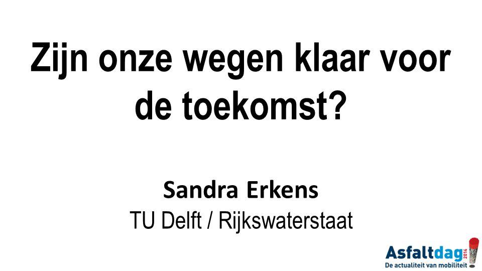 Zijn onze wegen klaar voor de toekomst? Sandra Erkens TU Delft / Rijkswaterstaat
