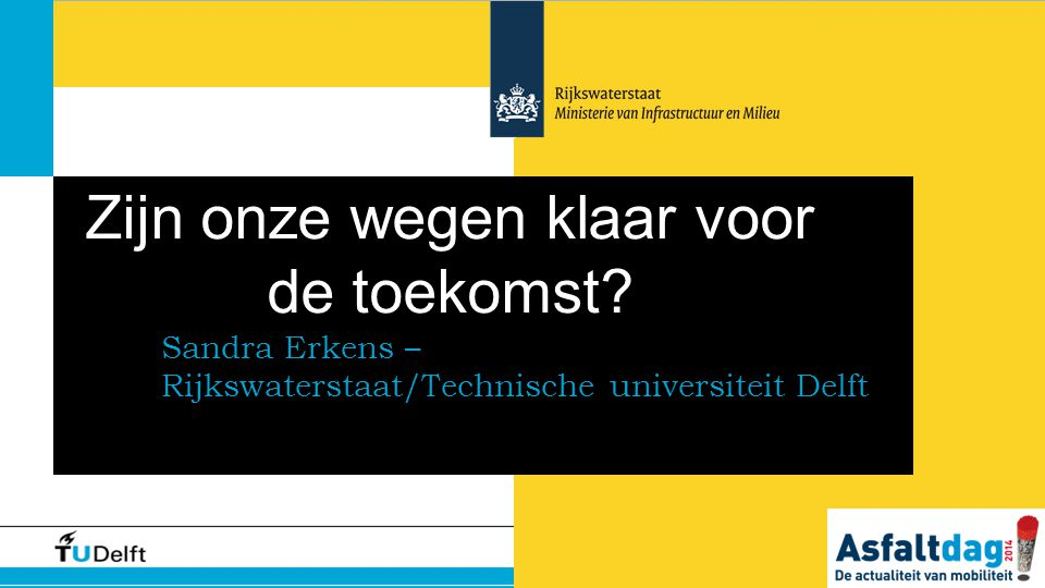 Zijn onze wegen klaar voor de toekomst? Sandra Erkens – Rijkswaterstaat/Technische universiteit Delft