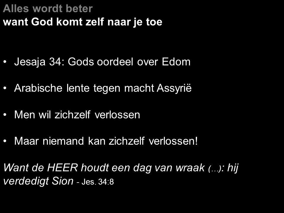 Alles wordt beter want God komt zelf naar je toe Jesaja 34: Gods oordeel over Edom Arabische lente tegen macht Assyrië Men wil zichzelf verlossen Maar