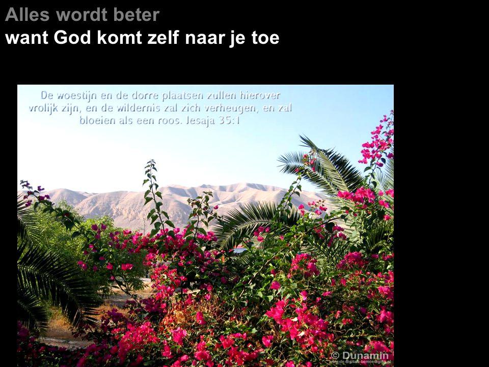 Alles wordt beter want God komt zelf naar je toe Men aanschouwt de luister van de HEER, de schoonheid van onze God.