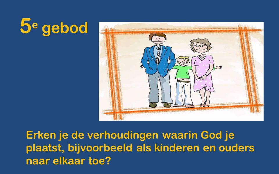 5 e gebod Erken je de verhoudingen waarin God je plaatst, bijvoorbeeld als kinderen en ouders naar elkaar toe?
