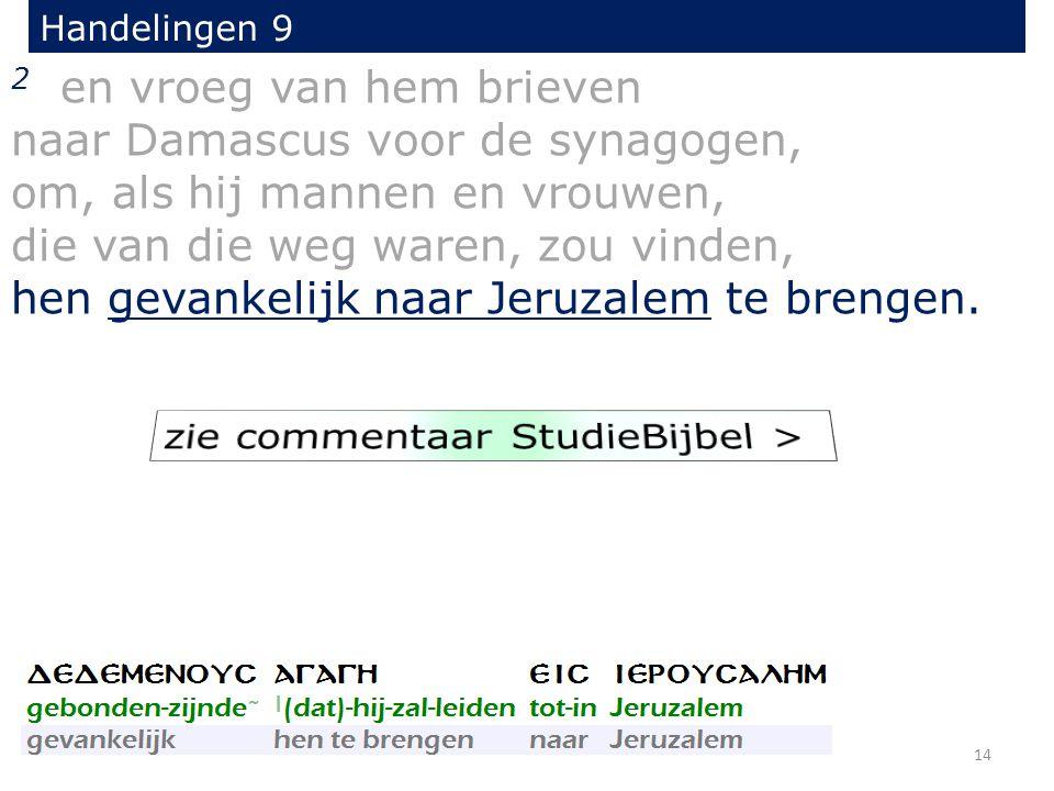 2 en vroeg van hem brieven naar Damascus voor de synagogen, om, als hij mannen en vrouwen, die van die weg waren, zou vinden, hen gevankelijk naar Jeruzalem te brengen.