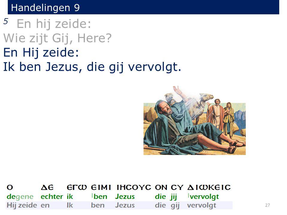 5 En hij zeide: Wie zijt Gij, Here? En Hij zeide: Ik ben Jezus, die gij vervolgt. 27 Handelingen 9
