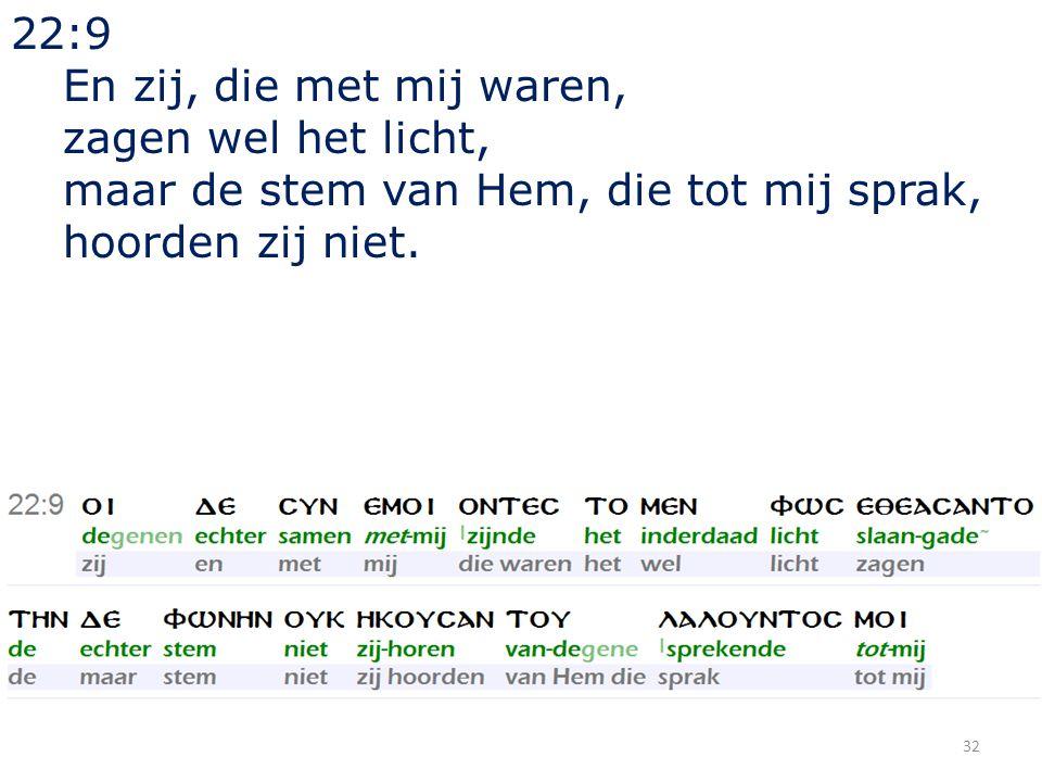 32 22:9 En zij, die met mij waren, zagen wel het licht, maar de stem van Hem, die tot mij sprak, hoorden zij niet.