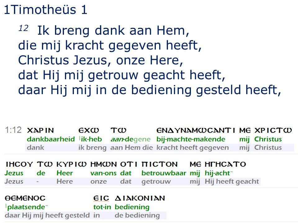 33 1Timotheüs 1 12 Ik breng dank aan Hem, die mij kracht gegeven heeft, Christus Jezus, onze Here, dat Hij mij getrouw geacht heeft, daar Hij mij in de bediening gesteld heeft,