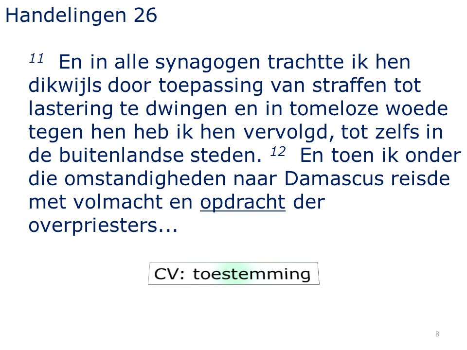 8 Handelingen 26 11 En in alle synagogen trachtte ik hen dikwijls door toepassing van straffen tot lastering te dwingen en in tomeloze woede tegen hen heb ik hen vervolgd, tot zelfs in de buitenlandse steden.