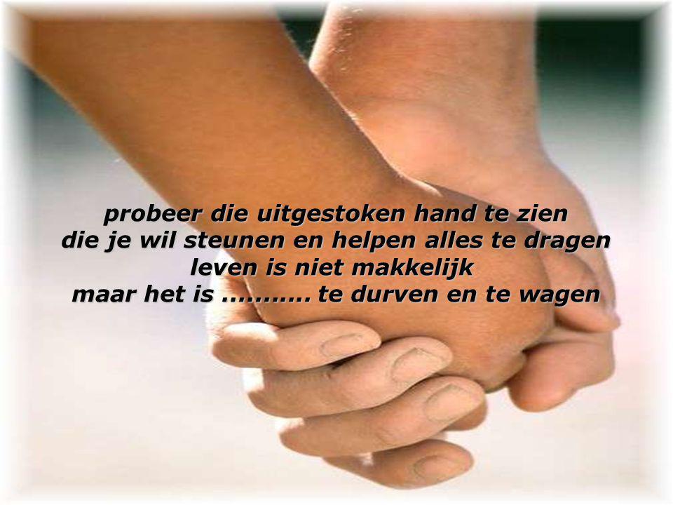 probeer die uitgestoken hand te zien die je wil steunen en helpen alles te dragen leven is niet makkelijk maar het is...........
