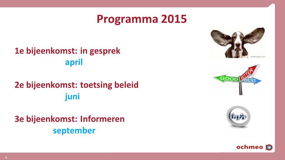 4 4 Programma 2015 1e bijeenkomst: in gesprek april 2e bijeenkomst: toetsing beleid juni 3e bijeenkomst: Informeren september