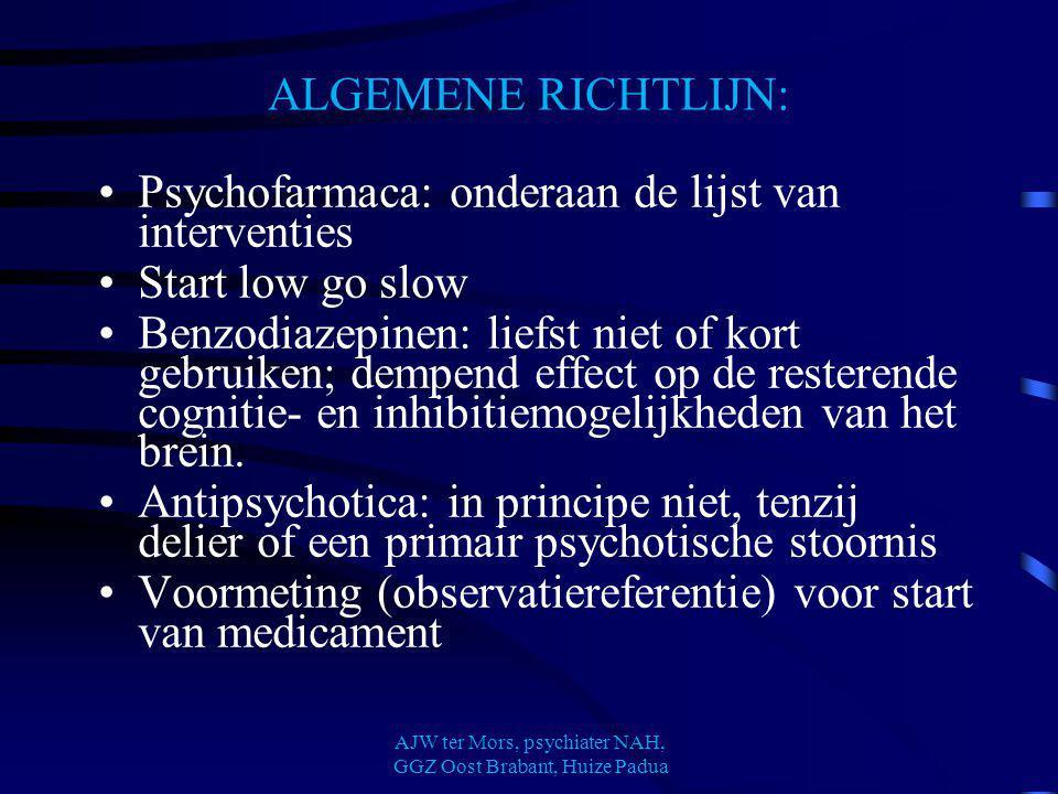 ALGEMENE RICHTLIJN: Psychofarmaca: onderaan de lijst van interventies Start low go slow Benzodiazepinen: liefst niet of kort gebruiken; dempend effect