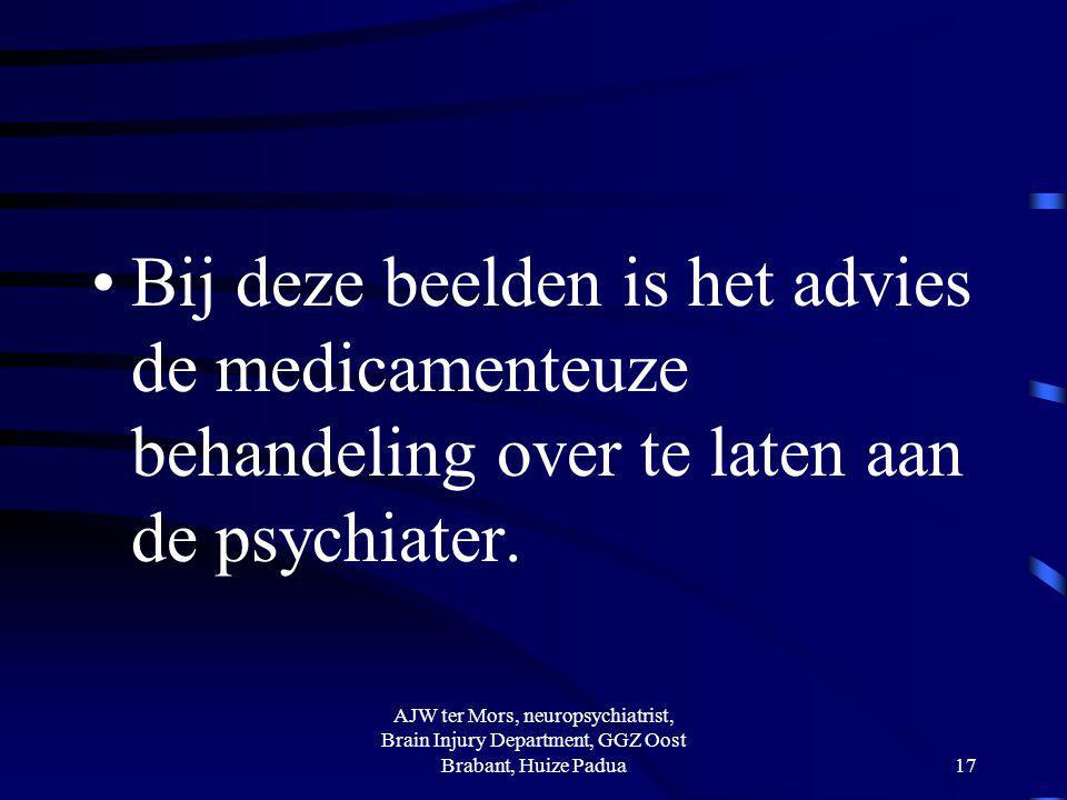 Bij deze beelden is het advies de medicamenteuze behandeling over te laten aan de psychiater. AJW ter Mors, neuropsychiatrist, Brain Injury Department