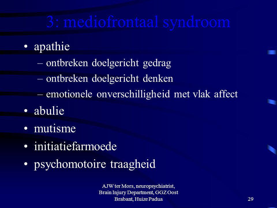 3: mediofrontaal syndroom apathie –ontbreken doelgericht gedrag –ontbreken doelgericht denken –emotionele onverschilligheid met vlak affect abulie mut