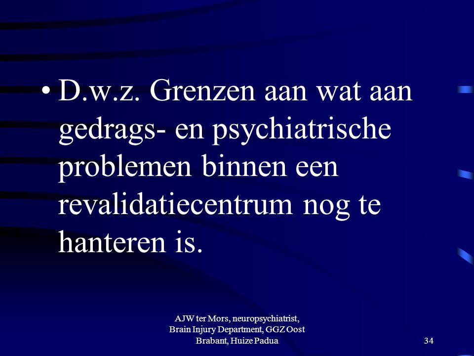 D.w.z. Grenzen aan wat aan gedrags- en psychiatrische problemen binnen een revalidatiecentrum nog te hanteren is. AJW ter Mors, neuropsychiatrist, Bra