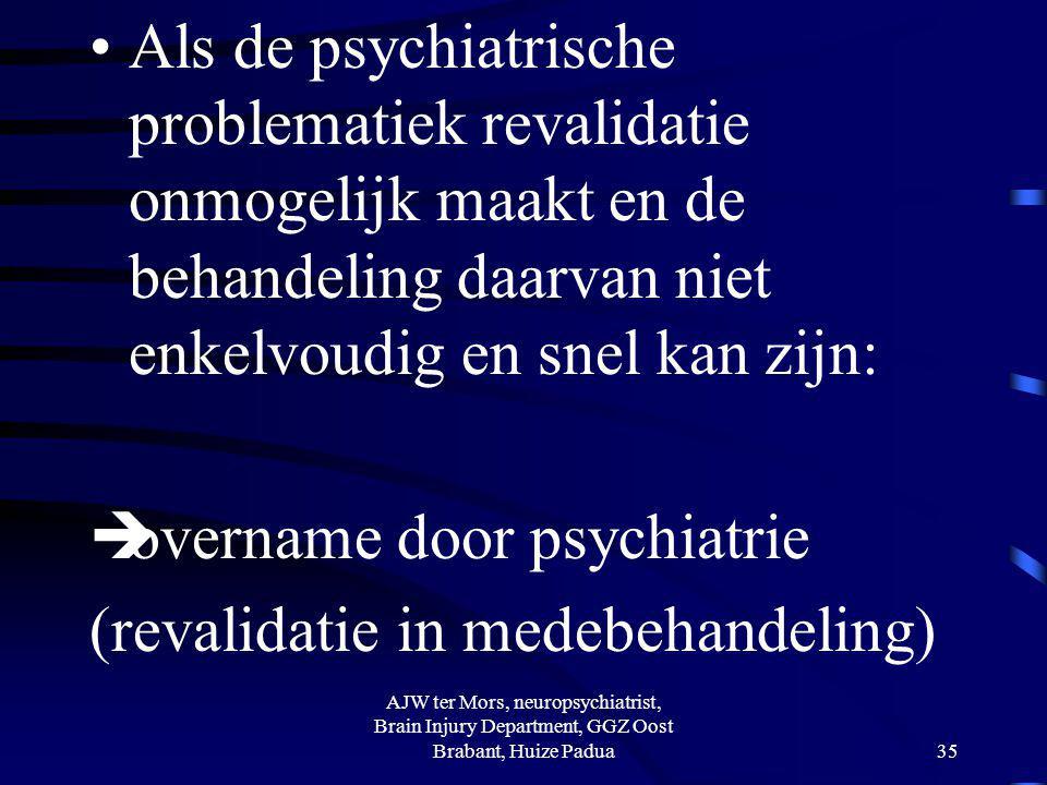 Als de psychiatrische problematiek revalidatie onmogelijk maakt en de behandeling daarvan niet enkelvoudig en snel kan zijn:  overname door psychiatr