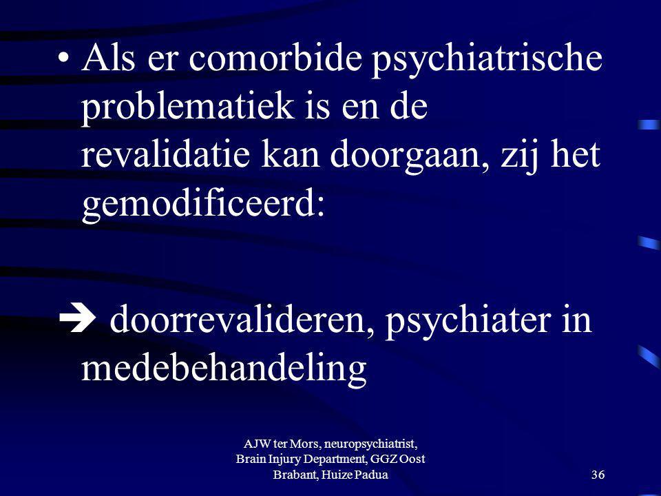 Als er comorbide psychiatrische problematiek is en de revalidatie kan doorgaan, zij het gemodificeerd:  doorrevalideren, psychiater in medebehandelin