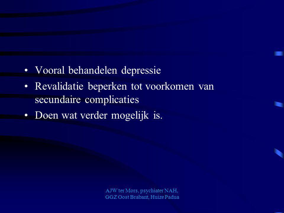 Vooral behandelen depressie Revalidatie beperken tot voorkomen van secundaire complicaties Doen wat verder mogelijk is. AJW ter Mors, psychiater NAH,