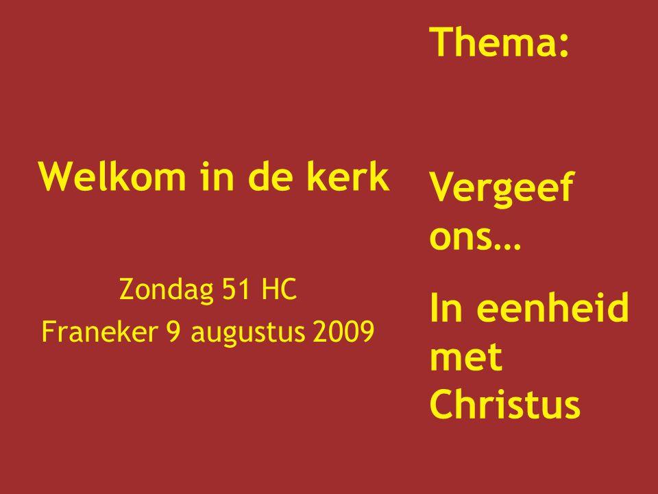 Welkom in de kerk Zondag 51 HC Franeker 9 augustus 2009 Thema: Vergeef ons… In eenheid met Christus