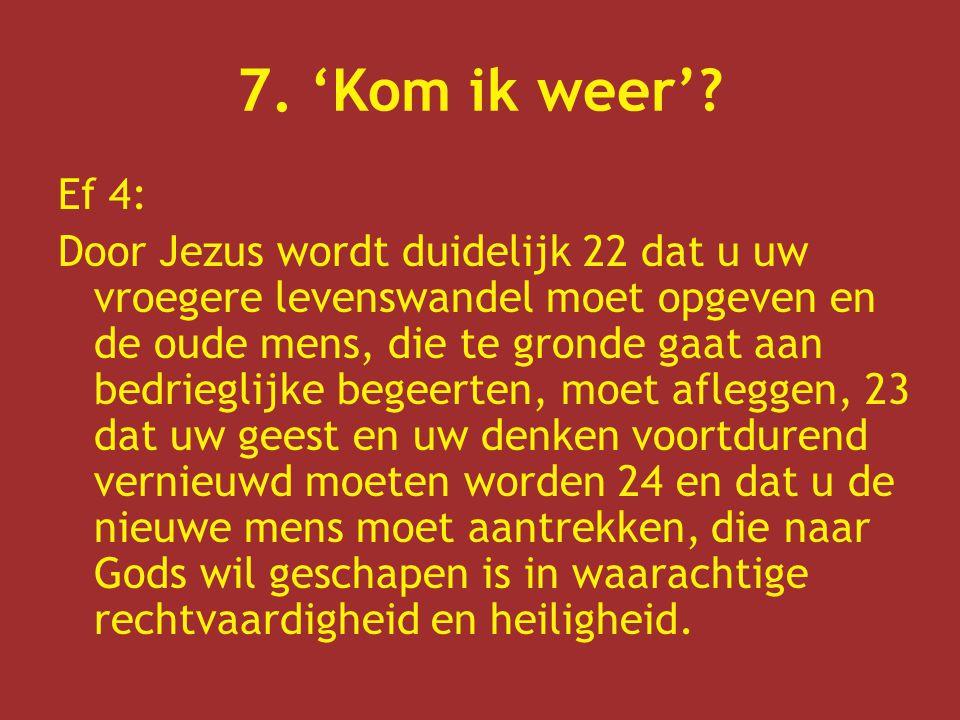 7. 'Kom ik weer'? Ef 4: Door Jezus wordt duidelijk 22 dat u uw vroegere levenswandel moet opgeven en de oude mens, die te gronde gaat aan bedrieglijke