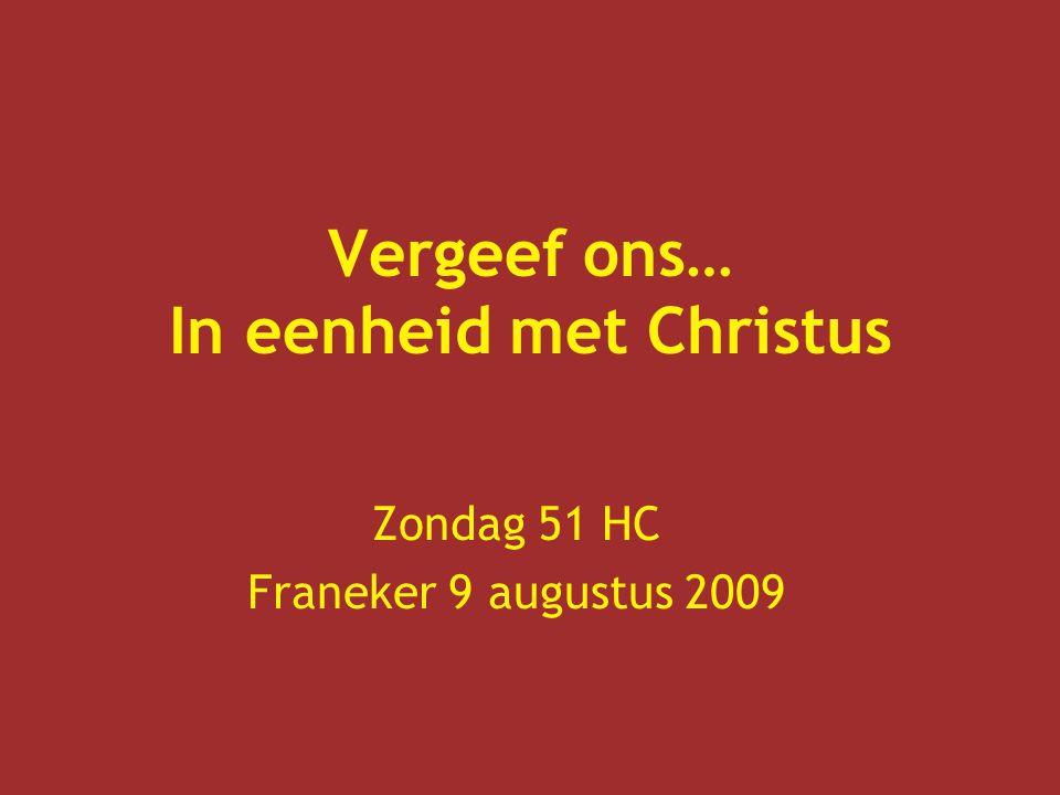Vergeef ons… In eenheid met Christus Zondag 51 HC Franeker 9 augustus 2009