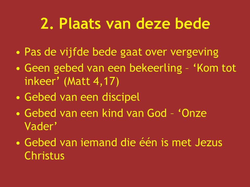 2. Plaats van deze bede Pas de vijfde bede gaat over vergeving Geen gebed van een bekeerling – 'Kom tot inkeer' (Matt 4,17) Gebed van een discipel Geb