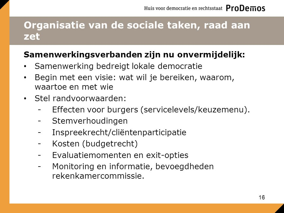 Organisatie van de sociale taken, raad aan zet Samenwerkingsverbanden zijn nu onvermijdelijk: Samenwerking bedreigt lokale democratie Begin met een visie: wat wil je bereiken, waarom, waartoe en met wie Stel randvoorwaarden: -Effecten voor burgers (servicelevels/keuzemenu).