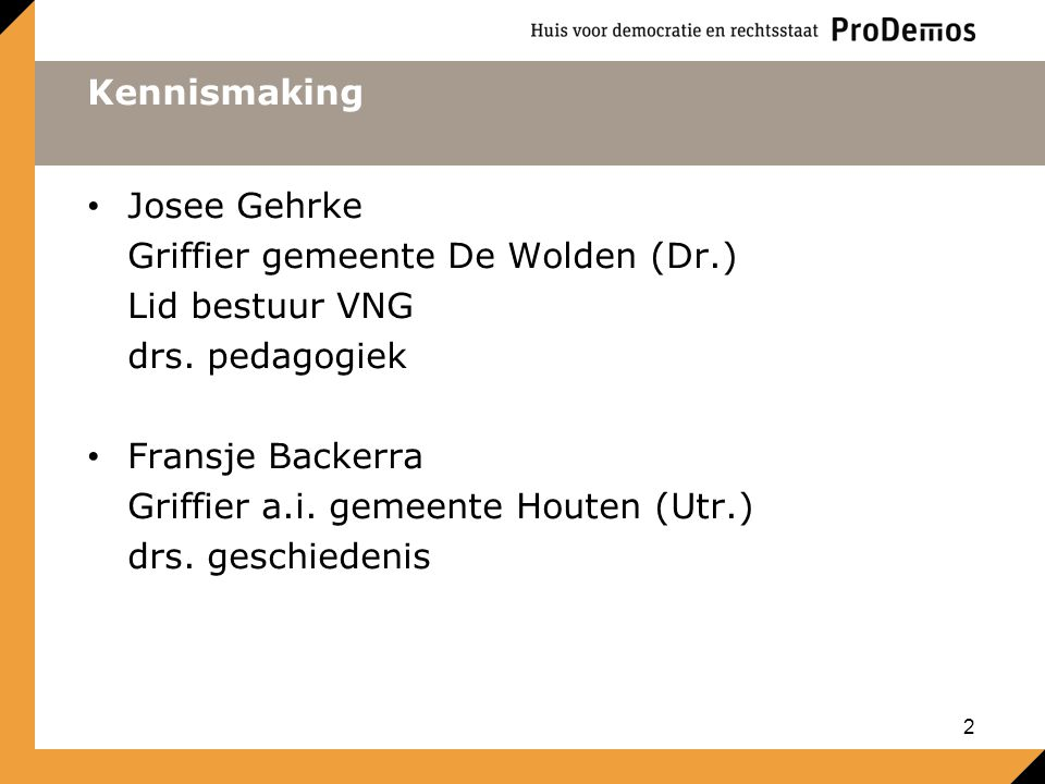 Kennismaking Josee Gehrke Griffier gemeente De Wolden (Dr.) Lid bestuur VNG drs. pedagogiek Fransje Backerra Griffier a.i. gemeente Houten (Utr.) drs.