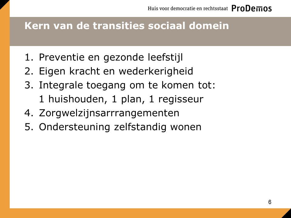 Kern van de transities sociaal domein 1.Preventie en gezonde leefstijl 2.Eigen kracht en wederkerigheid 3.Integrale toegang om te komen tot: 1 huishouden, 1 plan, 1 regisseur 4.Zorgwelzijnsarrrangementen 5.Ondersteuning zelfstandig wonen 6