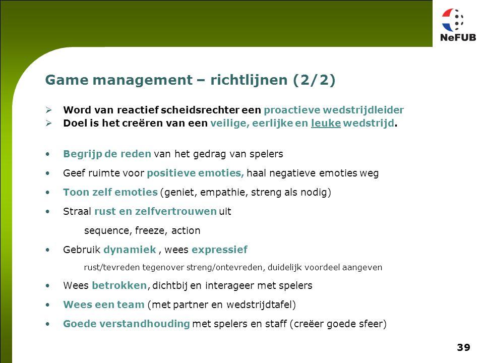 39 Game management – richtlijnen (2/2)  Word van reactief scheidsrechter een proactieve wedstrijdleider  Doel is het creëren van een veilige, eerlijke en leuke wedstrijd.