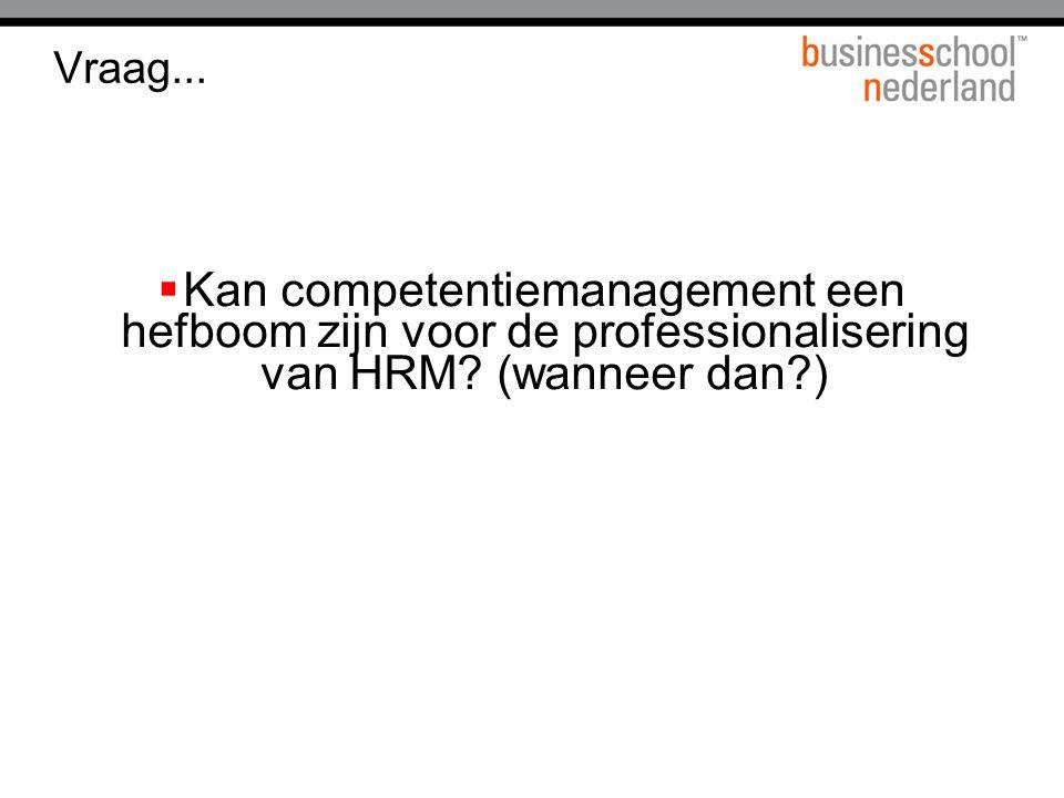 Vraag...  Kan competentiemanagement een hefboom zijn voor de professionalisering van HRM? (wanneer dan?)