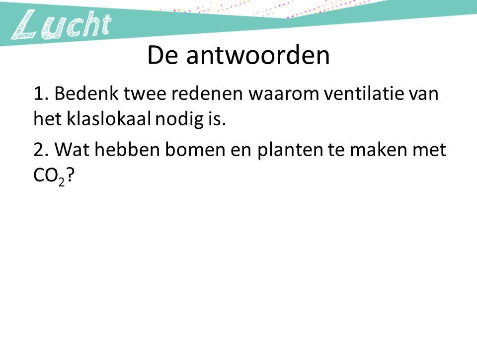 De antwoorden 1. Bedenk twee redenen waarom ventilatie van het klaslokaal nodig is. 2. Wat hebben bomen en planten te maken met CO 2 ?