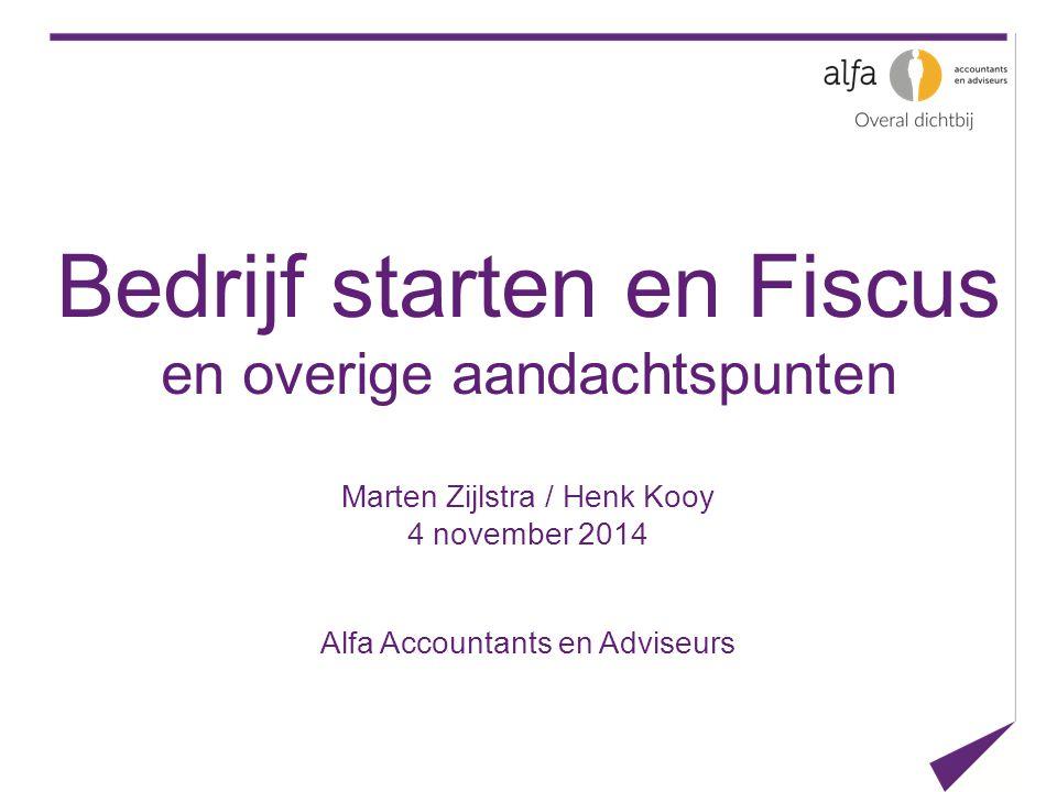 Bedrijf starten en Fiscus en overige aandachtspunten Marten Zijlstra / Henk Kooy 4 november 2014 Alfa Accountants en Adviseurs