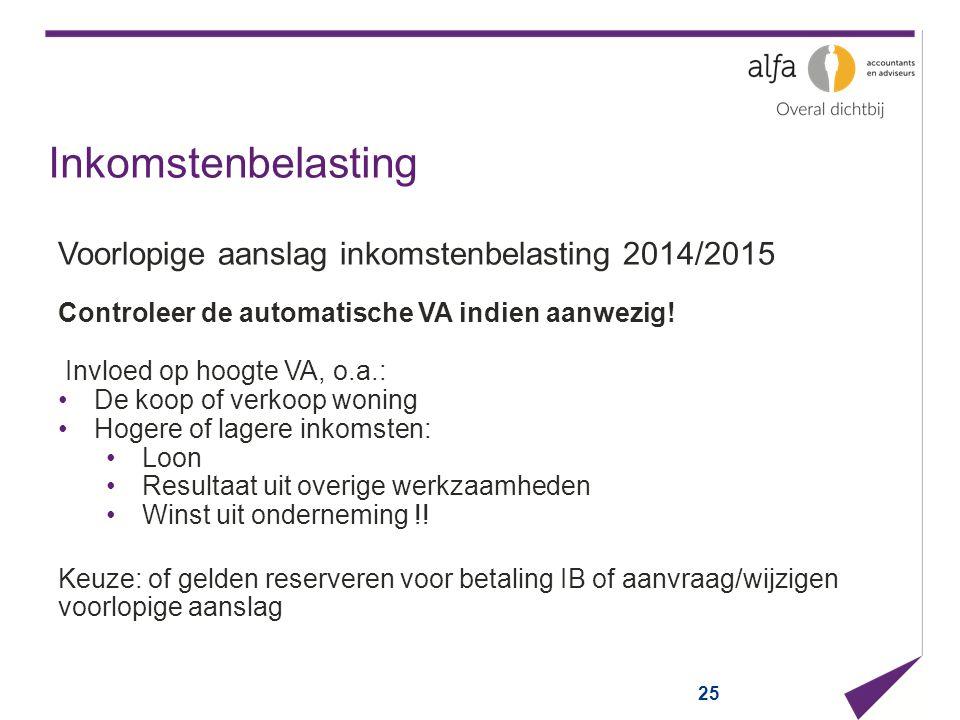 25 Inkomstenbelasting Voorlopige aanslag inkomstenbelasting 2014/2015 Controleer de automatische VA indien aanwezig! Invloed op hoogte VA, o.a.: De ko