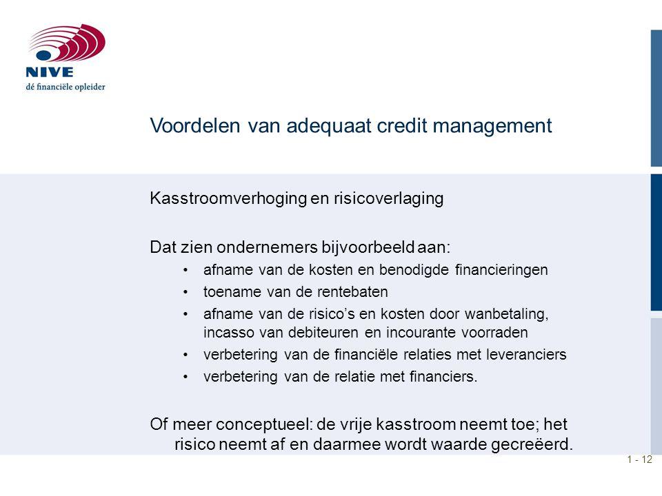 1 - 12 Voordelen van adequaat credit management Kasstroomverhoging en risicoverlaging Dat zien ondernemers bijvoorbeeld aan: afname van de kosten en b