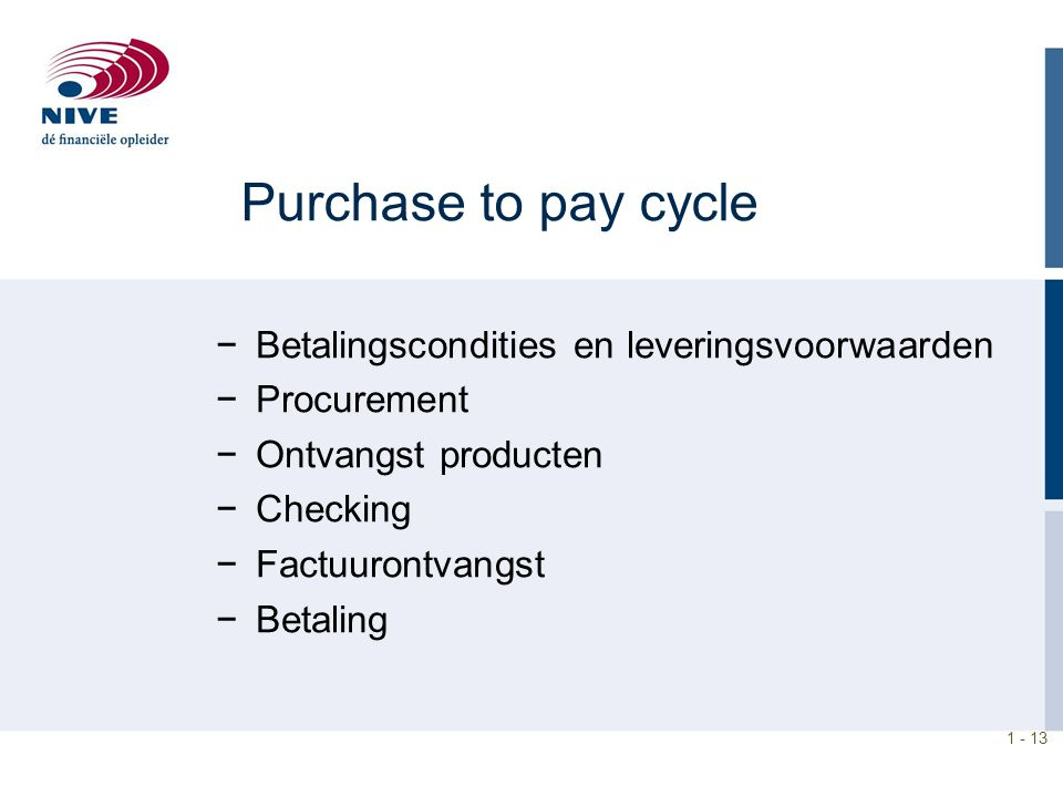 1 - 13 Purchase to pay cycle −Betalingscondities en leveringsvoorwaarden −Procurement −Ontvangst producten −Checking −Factuurontvangst −Betaling