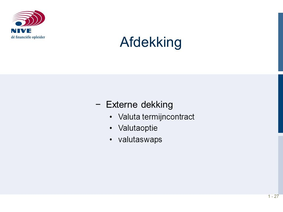 1 - 27 Afdekking −Externe dekking Valuta termijncontract Valutaoptie valutaswaps