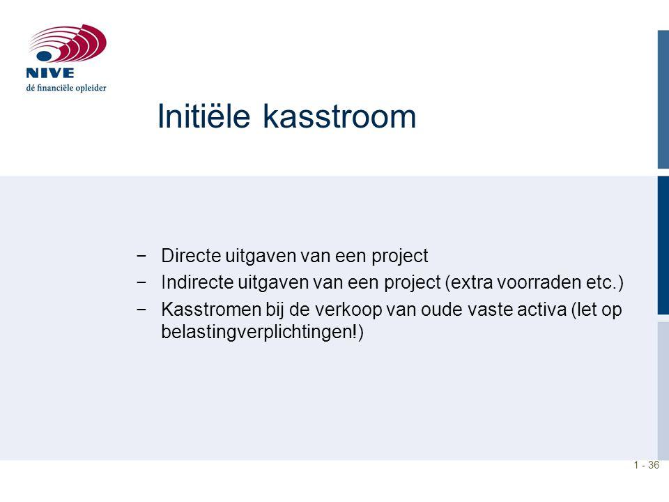 1 - 36 Initiële kasstroom −Directe uitgaven van een project −Indirecte uitgaven van een project (extra voorraden etc.) −Kasstromen bij de verkoop van