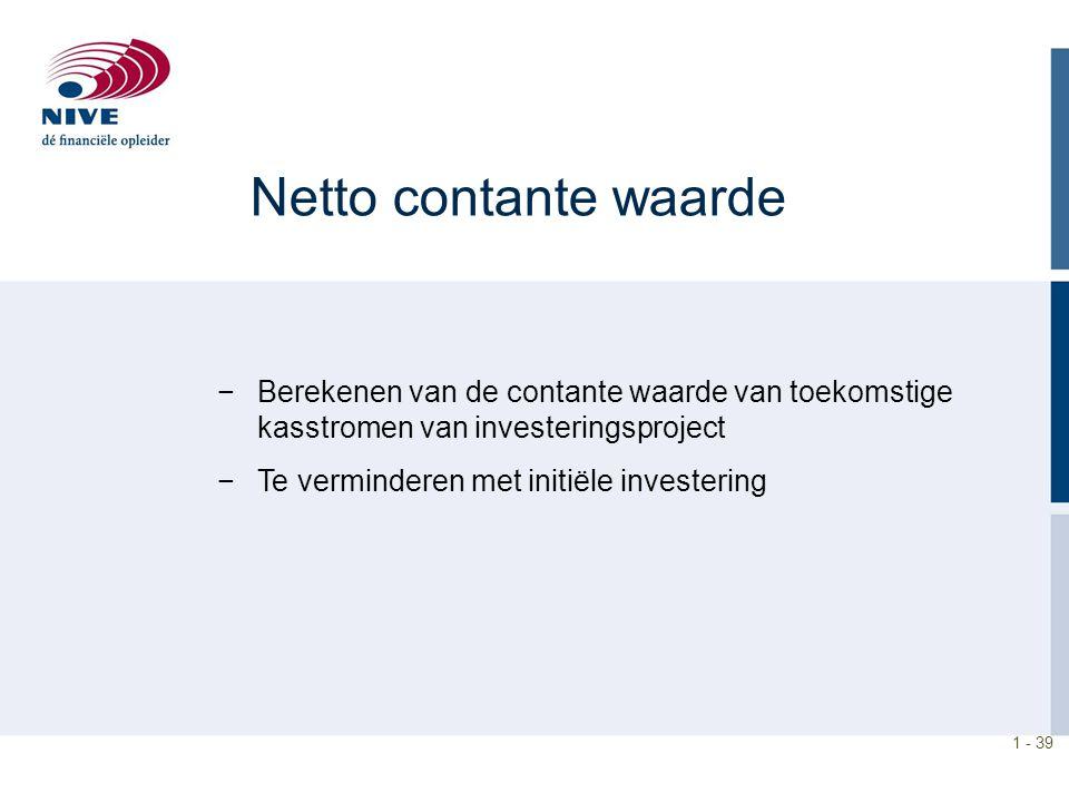 1 - 39 −Berekenen van de contante waarde van toekomstige kasstromen van investeringsproject −Te verminderen met initiële investering Netto contante wa