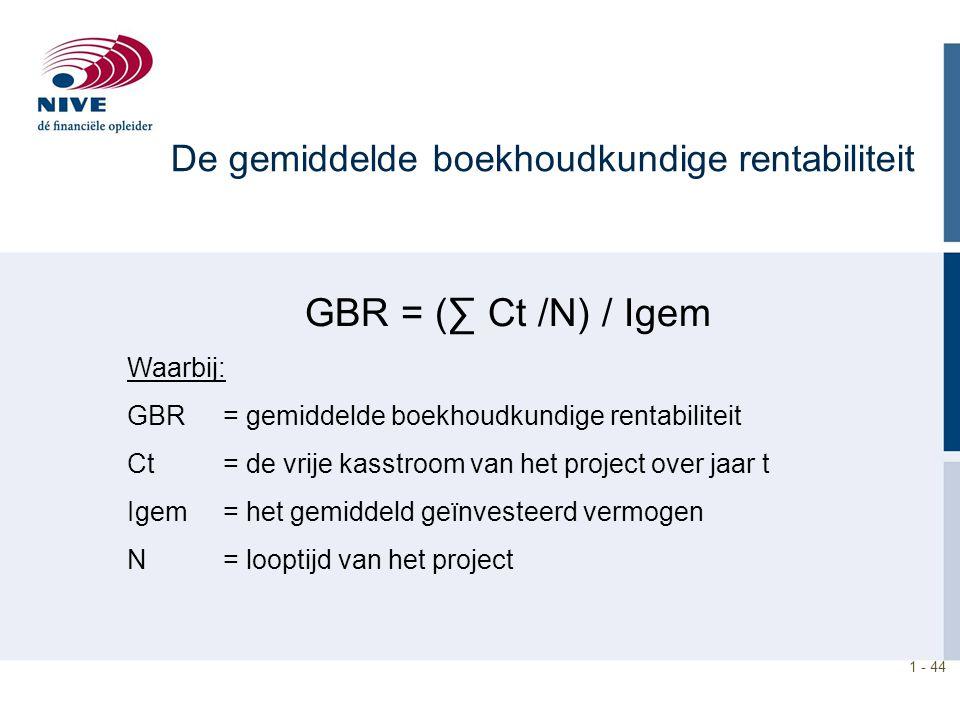 1 - 44 GBR = (∑ Ct /N) / Igem Waarbij: GBR= gemiddelde boekhoudkundige rentabiliteit Ct = de vrije kasstroom van het project over jaar t Igem= het gem