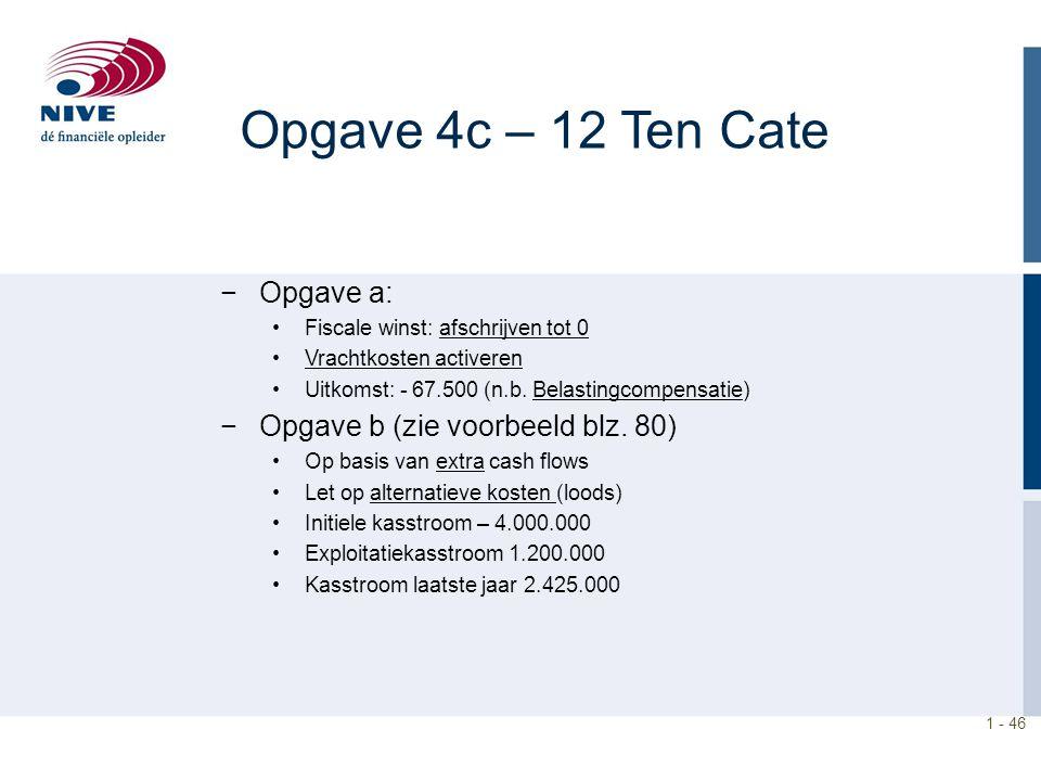 Opgave 4c – 12 Ten Cate −Opgave a: Fiscale winst: afschrijven tot 0 Vrachtkosten activeren Uitkomst: - 67.500 (n.b. Belastingcompensatie) −Opgave b (z