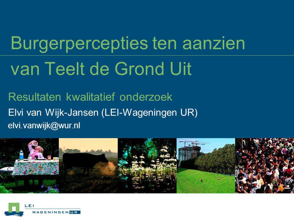 Burgerpercepties ten aanzien van Teelt de Grond Uit Resultaten kwalitatief onderzoek Elvi van Wijk-Jansen (LEI-Wageningen UR) elvi.vanwijk@wur.nl